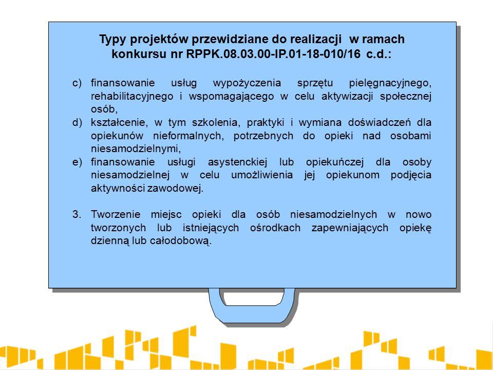 Typy projektów przewidziane do realizacji w ramach konkursu nr RPPK.08.03.00-IP.01-18-010/16 c.d.: c)finansowanie usług wypożyczenia sprzętu pielęgnacyjnego, rehabilitacyjnego i wspomagającego w celu aktywizacji społecznej osób, d)kształcenie, w tym szkolenia, praktyki i wymiana doświadczeń dla opiekunów nieformalnych, potrzebnych do opieki nad osobami niesamodzielnymi, e)finansowanie usługi asystenckiej lub opiekuńczej dla osoby niesamodzielnej w celu umożliwienia jej opiekunom podjęcia aktywności zawodowej.