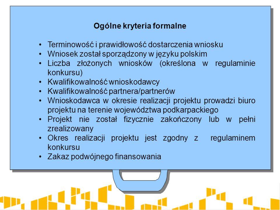 Ogólne kryteria formalne Terminowość i prawidłowość dostarczenia wniosku Wniosek został sporządzony w języku polskim Liczba złożonych wniosków (określona w regulaminie konkursu) Kwalifikowalność wnioskodawcy Kwalifikowalność partnera/partnerów Wnioskodawca w okresie realizacji projektu prowadzi biuro projektu na terenie województwa podkarpackiego Projekt nie został fizycznie zakończony lub w pełni zrealizowany Okres realizacji projektu jest zgodny z regulaminem konkursu Zakaz podwójnego finansowania Ogólne kryteria formalne Terminowość i prawidłowość dostarczenia wniosku Wniosek został sporządzony w języku polskim Liczba złożonych wniosków (określona w regulaminie konkursu) Kwalifikowalność wnioskodawcy Kwalifikowalność partnera/partnerów Wnioskodawca w okresie realizacji projektu prowadzi biuro projektu na terenie województwa podkarpackiego Projekt nie został fizycznie zakończony lub w pełni zrealizowany Okres realizacji projektu jest zgodny z regulaminem konkursu Zakaz podwójnego finansowania