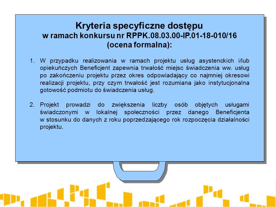 Kryteria specyficzne dostępu w ramach konkursu nr RPPK.08.03.00-IP.01-18-010/16 (ocena formalna): 1.W przypadku realizowania w ramach projektu usług asystenckich i/lub opiekuńczych Beneficjent zapewnia trwałość miejsc świadczenia ww.