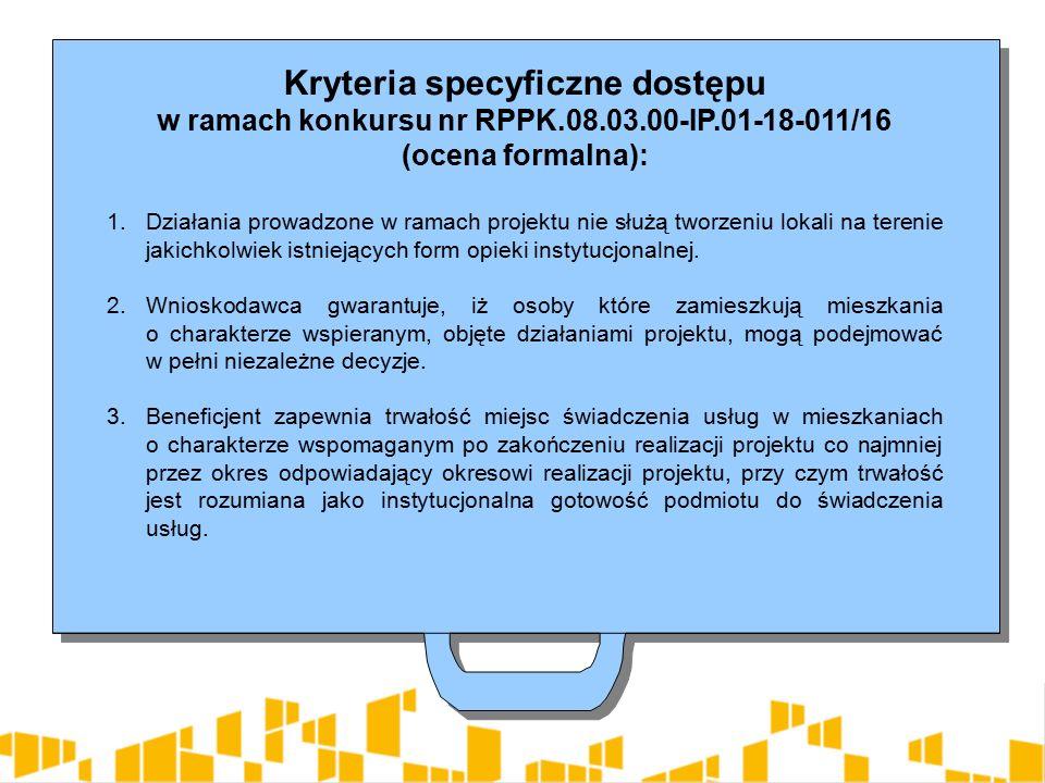 Kryteria specyficzne dostępu w ramach konkursu nr RPPK.08.03.00-IP.01-18-011/16 (ocena formalna): 1.Działania prowadzone w ramach projektu nie służą tworzeniu lokali na terenie jakichkolwiek istniejących form opieki instytucjonalnej.