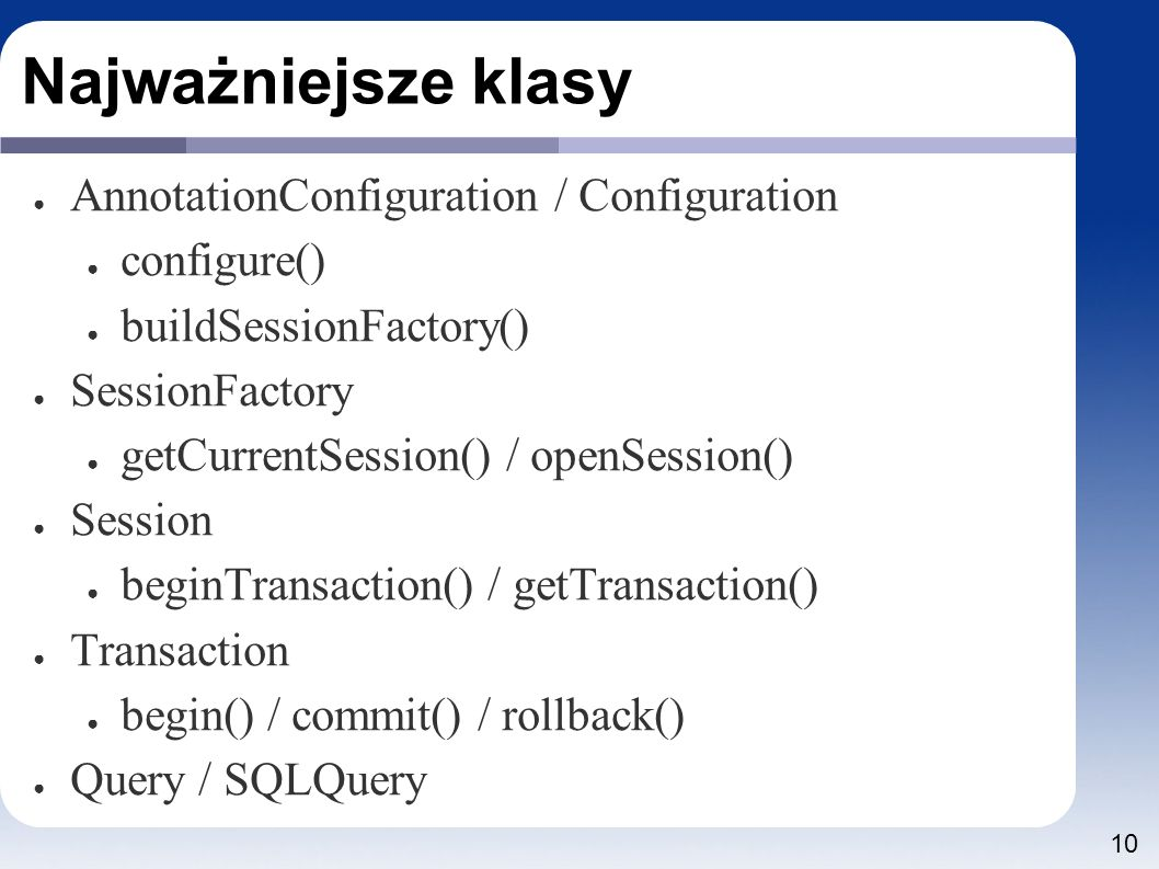 10 Najważniejsze klasy ● AnnotationConfiguration / Configuration ● configure() ● buildSessionFactory() ● SessionFactory ● getCurrentSession() / openSession() ● Session ● beginTransaction() / getTransaction() ● Transaction ● begin() / commit() / rollback() ● Query / SQLQuery