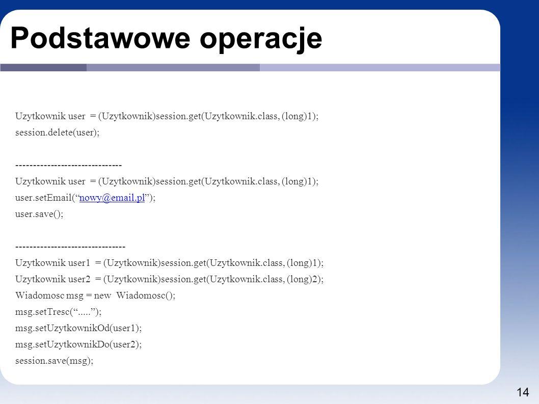 14 Podstawowe operacje Uzytkownik user = (Uzytkownik)session.get(Uzytkownik.class, (long)1); session.delete(user); ------------------------------- Uzytkownik user = (Uzytkownik)session.get(Uzytkownik.class, (long)1); user.setEmail( nowy@email.pl );nowy@email.pl user.save(); -------------------------------- Uzytkownik user1 = (Uzytkownik)session.get(Uzytkownik.class, (long)1); Uzytkownik user2 = (Uzytkownik)session.get(Uzytkownik.class, (long)2); Wiadomosc msg = new Wiadomosc(); msg.setTresc( ..... ); msg.setUzytkownikOd(user1); msg.setUzytkownikDo(user2); session.save(msg);