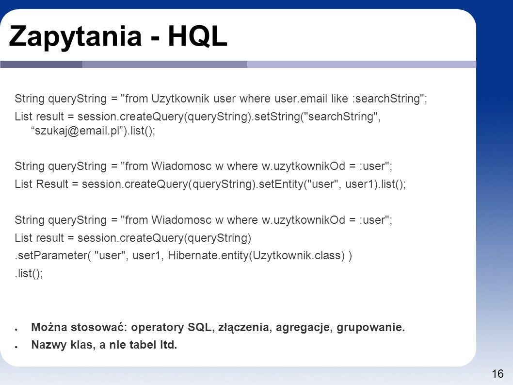 16 Zapytania - HQL String queryString = from Uzytkownik user where user.email like :searchString ; List result = session.createQuery(queryString).setString( searchString , szukaj@email.pl ).list(); String queryString = from Wiadomosc w where w.uzytkownikOd = :user ; List Result = session.createQuery(queryString).setEntity( user , user1).list(); String queryString = from Wiadomosc w where w.uzytkownikOd = :user ; List result = session.createQuery(queryString).setParameter( user , user1, Hibernate.entity(Uzytkownik.class) ).list(); ● Można stosować: operatory SQL, złączenia, agregacje, grupowanie.