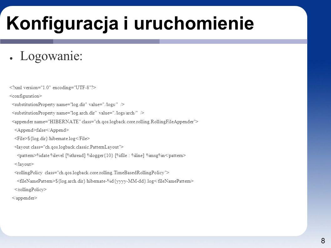 8 Konfiguracja i uruchomienie ● Logowanie: false ${log.dir}/hibernate.log %date %level [%thread] %logger{10} [%file : %line] %msg%n ${log.arch.dir}/hibernate-%d{yyyy-MM-dd}.log