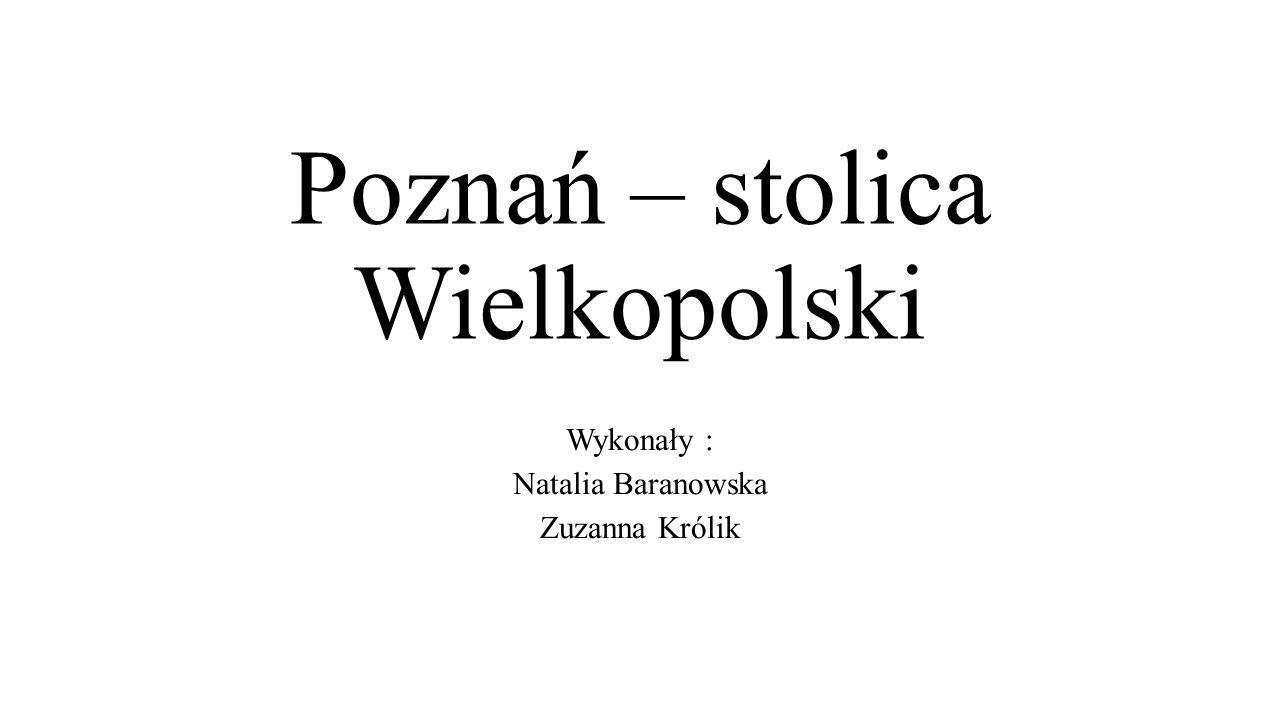 Poznań – stolica Wielkopolski Wykonały : Natalia Baranowska Zuzanna Królik
