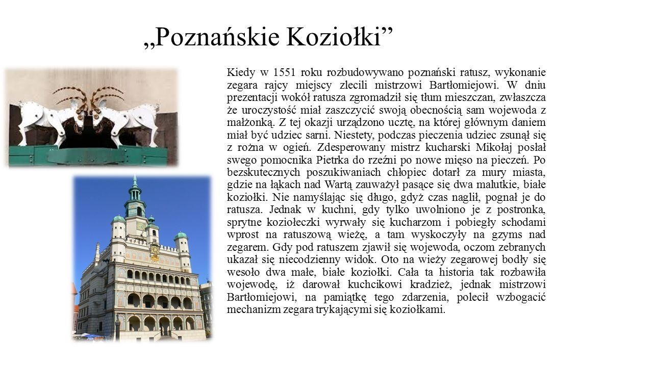 """""""Poznańskie Koziołki"""" Kiedy w 1551 roku rozbudowywano poznański ratusz, wykonanie zegara rajcy miejscy zlecili mistrzowi Bartłomiejowi. W dniu prezent"""