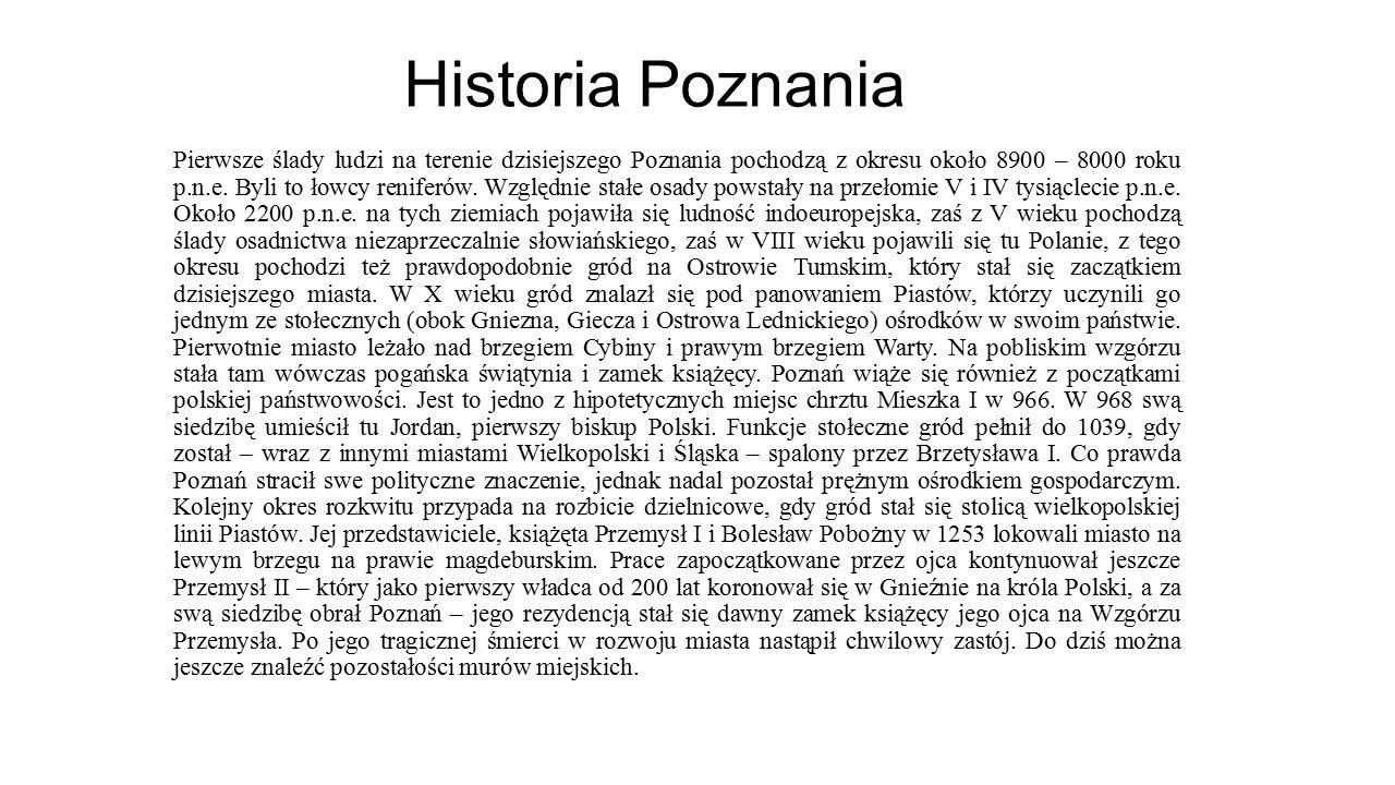 Historia Poznania Pierwsze ślady ludzi na terenie dzisiejszego Poznania pochodzą z okresu około 8900 – 8000 roku p.n.e. Byli to łowcy reniferów. Wzglę