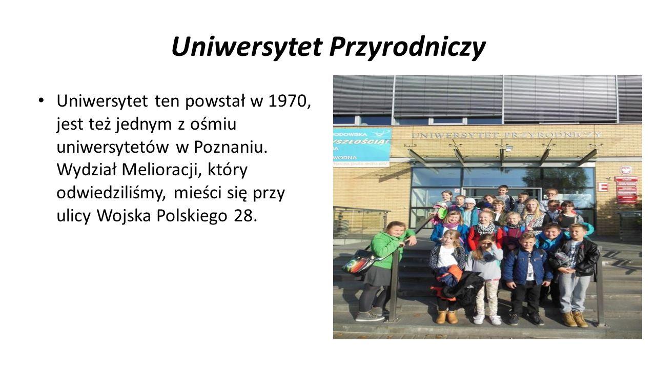 Uniwersytet Przyrodniczy Uniwersytet ten powstał w 1970, jest też jednym z ośmiu uniwersytetów w Poznaniu. Wydział Melioracji, który odwiedziliśmy, mi