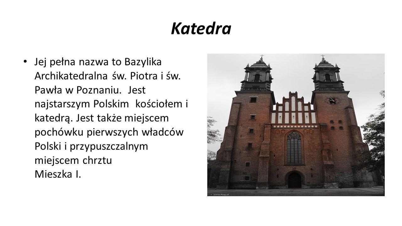 Katedra Jej pełna nazwa to Bazylika Archikatedralna św. Piotra i św. Pawła w Poznaniu. Jest najstarszym Polskim kościołem i katedrą. Jest także miejsc