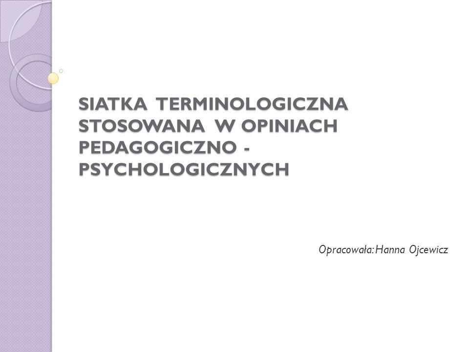 SIATKA TERMINOLOGICZNA STOSOWANA W OPINIACH PEDAGOGICZNO - PSYCHOLOGICZNYCH Opracowała: Hanna Ojcewicz