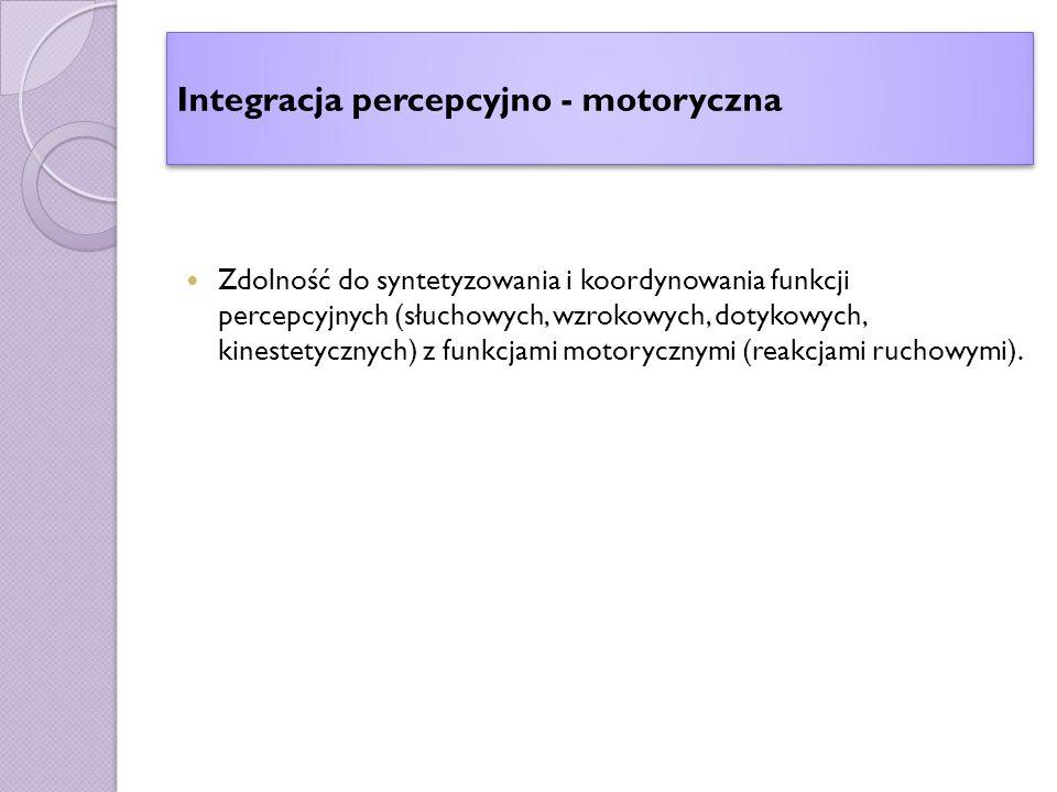 Integracja percepcyjno - motoryczna Zdolność do syntetyzowania i koordynowania funkcji percepcyjnych (słuchowych, wzrokowych, dotykowych, kinestetycznych) z funkcjami motorycznymi (reakcjami ruchowymi).