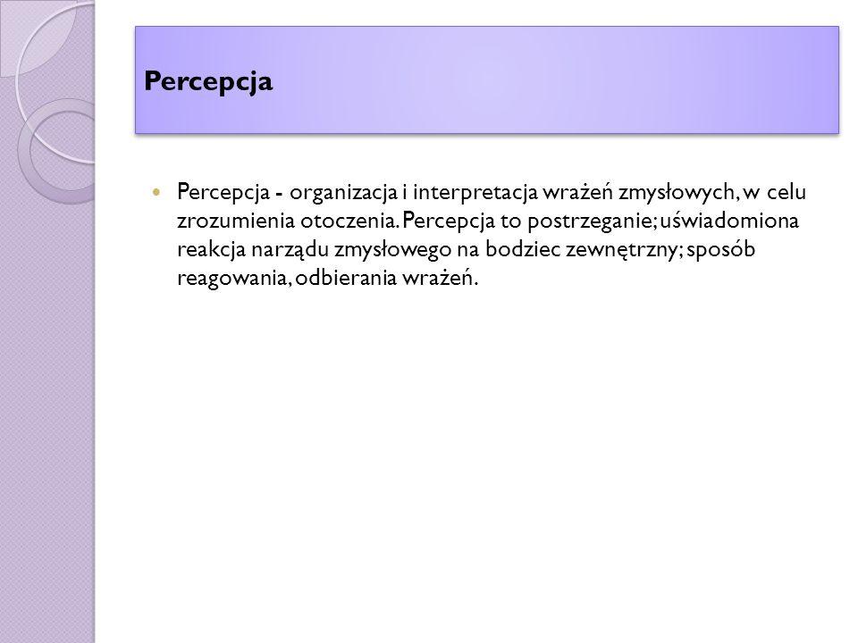 Percepcja Percepcja - organizacja i interpretacja wrażeń zmysłowych, w celu zrozumienia otoczenia.