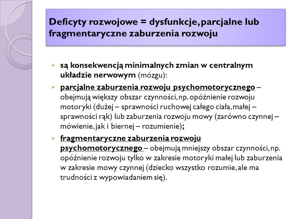 Deficyty rozwojowe = dysfunkcje, parcjalne lub fragmentaryczne zaburzenia rozwoju są konsekwencją minimalnych zmian w centralnym układzie nerwowym (mózgu): parcjalne zaburzenia rozwoju psychomotorycznego – obejmują większy obszar czynności, np.