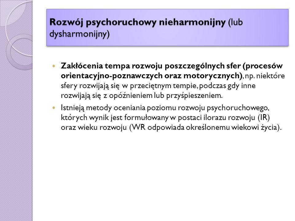 Rozwój psychoruchowy nieharmonijny (lub dysharmonijny) Zakłócenia tempa rozwoju poszczególnych sfer (procesów orientacyjno-poznawczych oraz motorycznych), np.