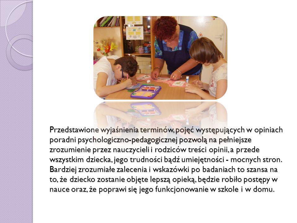 Przedstawione wyjaśnienia terminów, pojęć występujących w opiniach poradni psychologiczno-pedagogicznej pozwolą na pełniejsze zrozumienie przez nauczycieli i rodziców treści opinii, a przede wszystkim dziecka, jego trudności bądź umiejętności - mocnych stron.