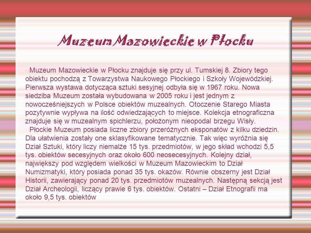 Muzeum Mazowieckie w Płocku Muzeum Mazowieckie w Płocku znajduje się przy ul. Tumskiej 8. Zbiory tego obiektu pochodzą z Towarzystwa Naukowego Płockie