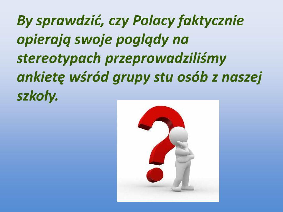 By sprawdzić, czy Polacy faktycznie opierają swoje poglądy na stereotypach przeprowadziliśmy ankietę wśród grupy stu osób z naszej szkoły.
