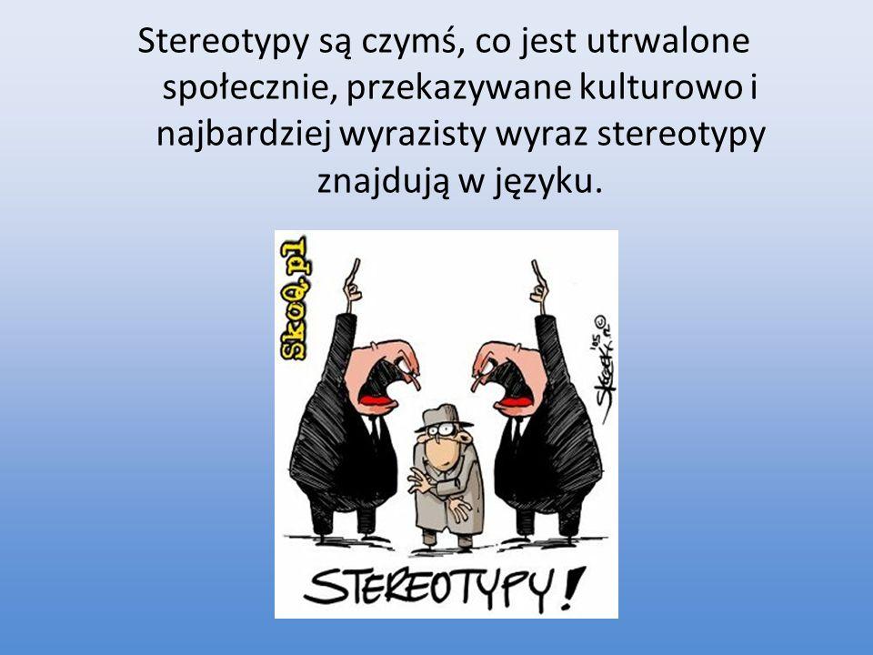 Stereotypy są czymś, co jest utrwalone społecznie, przekazywane kulturowo i najbardziej wyrazisty wyraz stereotypy znajdują w języku.