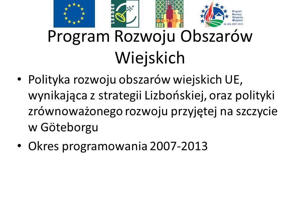 Program Rozwoju Obszarów Wiejskich Polityka rozwoju obszarów wiejskich UE, wynikająca z strategii Lizbońskiej, oraz polityki zrównoważonego rozwoju przyjętej na szczycie w Göteborgu Okres programowania 2007-2013
