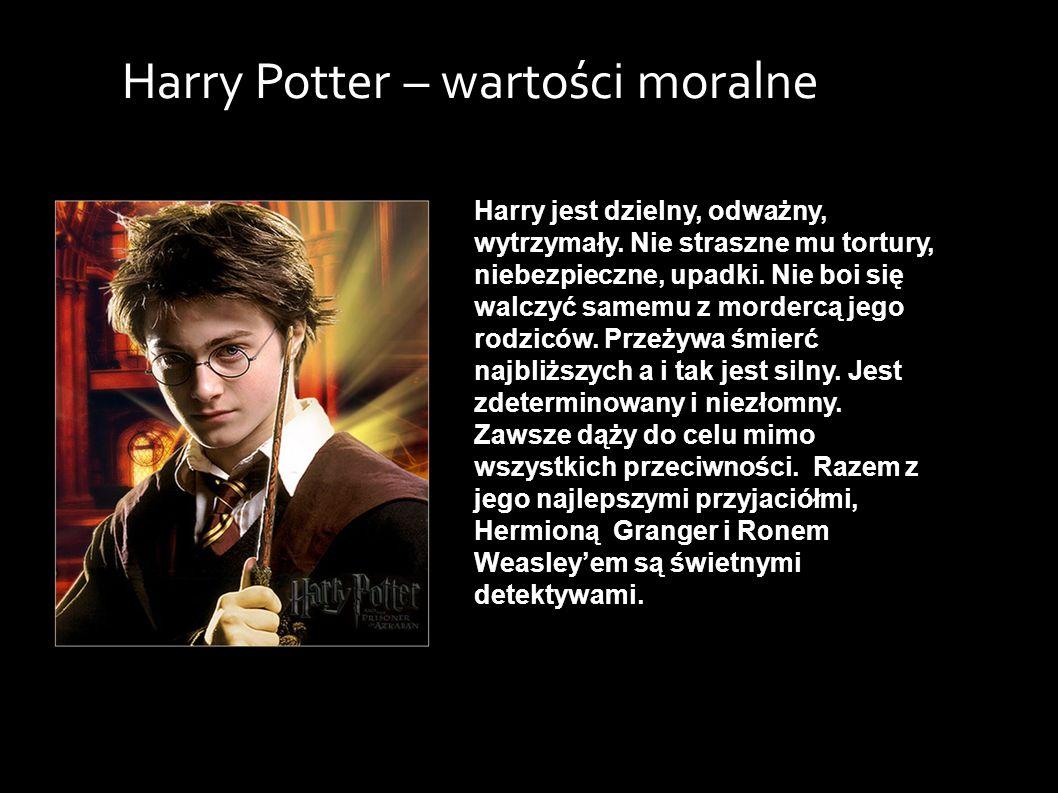 Harry jest dzielny, odważny, wytrzymały. Nie straszne mu tortury, niebezpieczne, upadki.