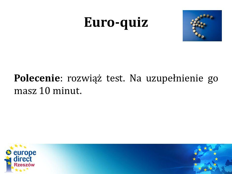 Euro-quiz Polecenie: rozwiąż test. Na uzupełnienie go masz 10 minut.