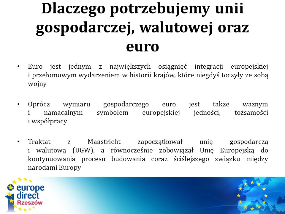 Dlaczego potrzebujemy unii gospodarczej, walutowej oraz euro Euro jest jednym z największych osiągnięć integracji europejskiej i przełomowym wydarzeniem w historii krajów, które niegdyś toczyły ze sobą wojny Oprócz wymiaru gospodarczego euro jest także ważnym i namacalnym symbolem europejskiej jedności, tożsamości i współpracy Traktat z Maastricht zapoczątkował unię gospodarczą i walutową (UGW), a równocześnie zobowiązał Unię Europejską do kontynuowania procesu budowania coraz ściślejszego związku między narodami Europy