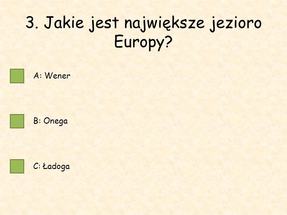3. Jakie jest największe jezioro Europy A: Wener B: Onega C: Ładoga