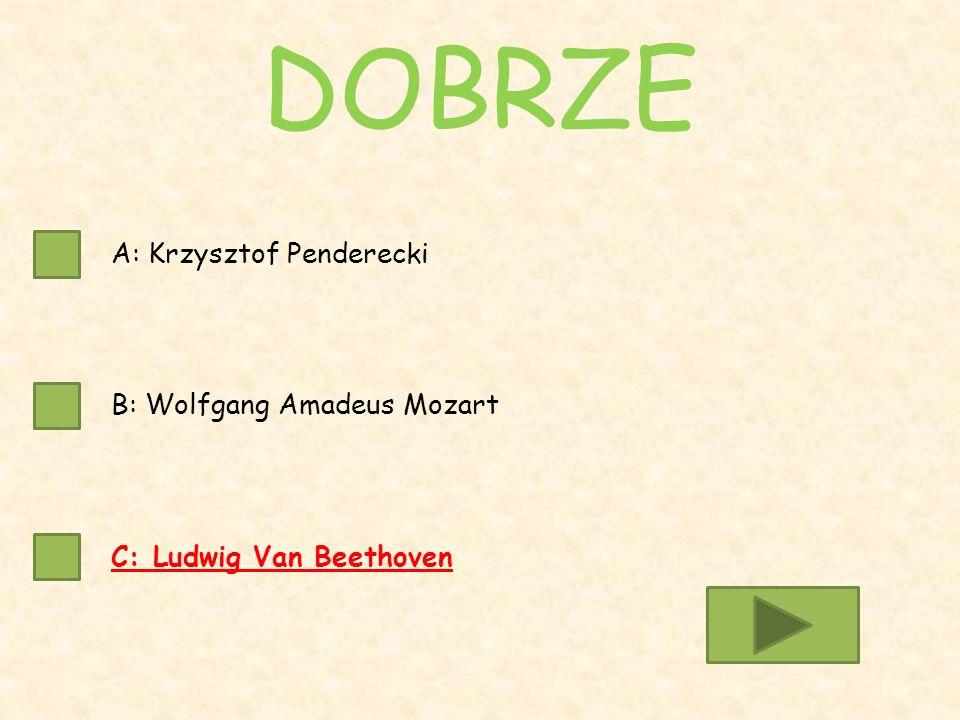 A: Krzysztof Penderecki B: Wolfgang Amadeus Mozart C: Ludwig Van Beethoven DOBRZE