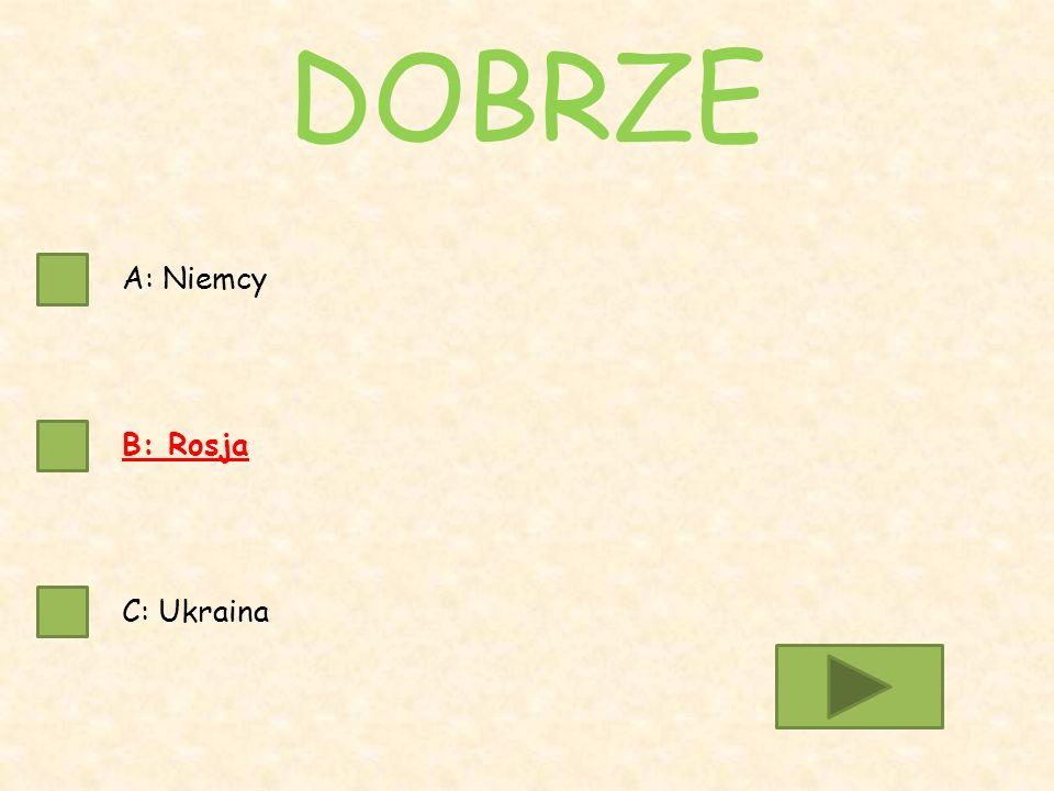 A: Niemcy B: Rosja C: Ukraina DOBRZE