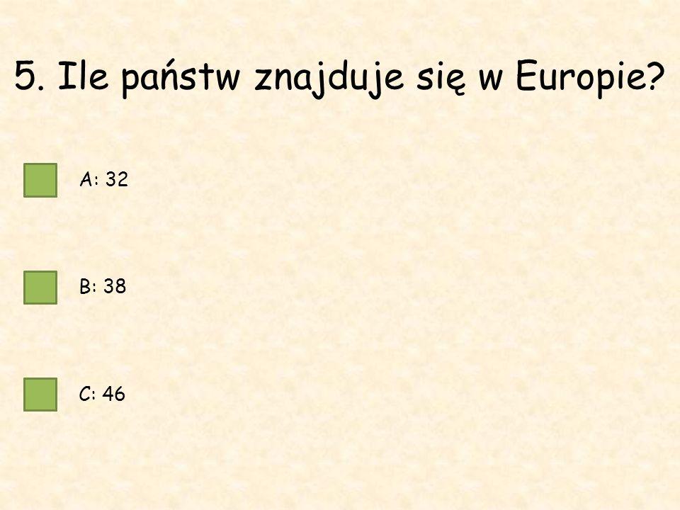 5. Ile państw znajduje się w Europie A: 32 B: 38 C: 46