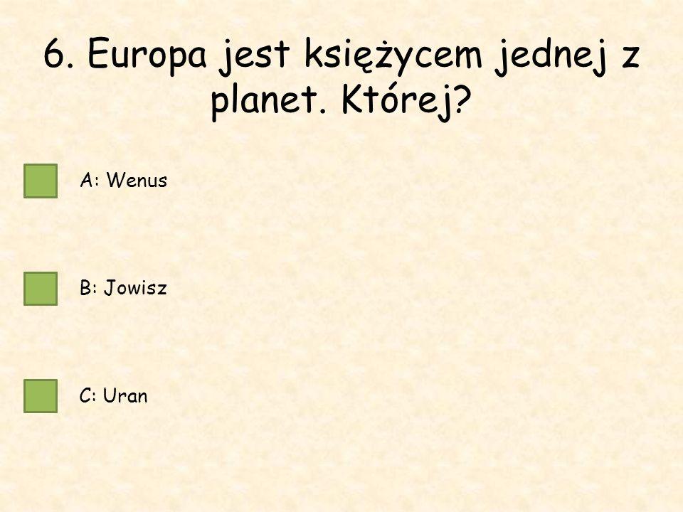 6. Europa jest księżycem jednej z planet. Której A: Wenus B: Jowisz C: Uran