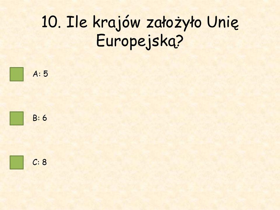 10. Ile krajów założyło Unię Europejską A: 5 B: 6 C: 8