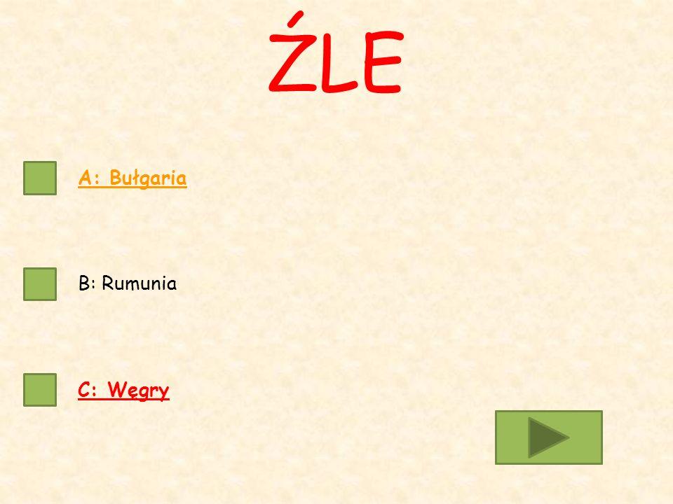 A: Bułgaria B: Rumunia C: Węgry ŹLE