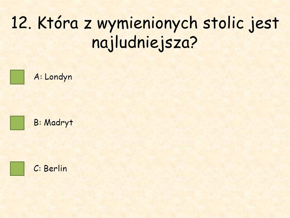 12. Która z wymienionych stolic jest najludniejsza A: Londyn B: Madryt C: Berlin