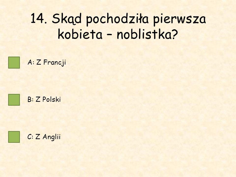 14. Skąd pochodziła pierwsza kobieta – noblistka A: Z Francji B: Z Polski C: Z Anglii