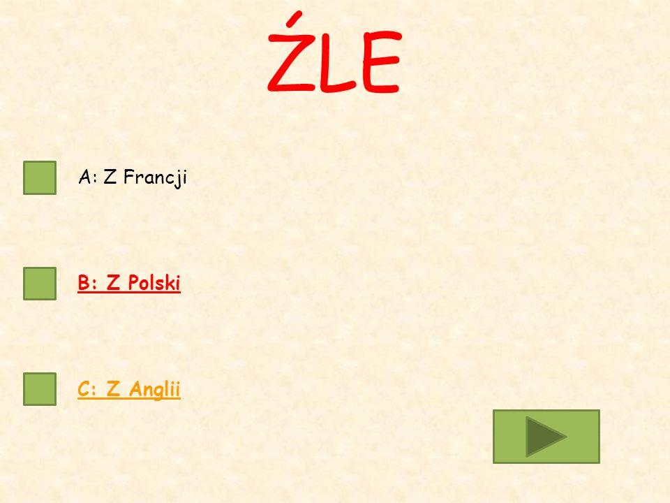 A: Z Francji B: Z Polski C: Z Anglii ŹLE
