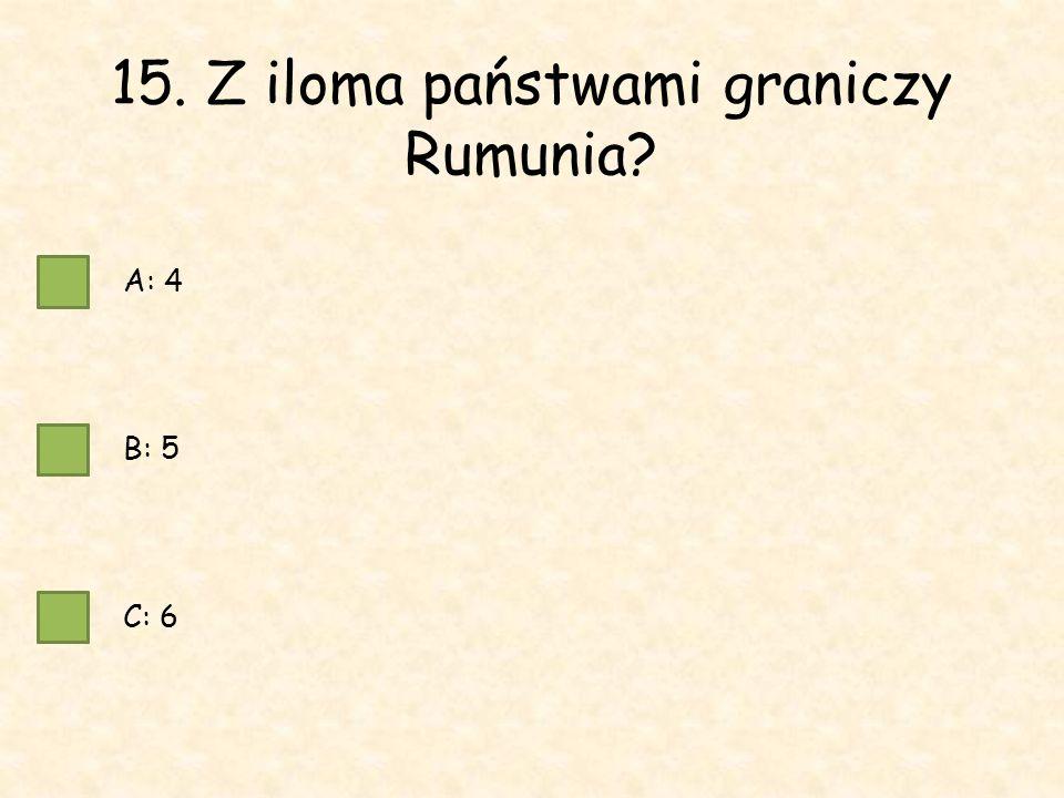 15. Z iloma państwami graniczy Rumunia A: 4 B: 5 C: 6
