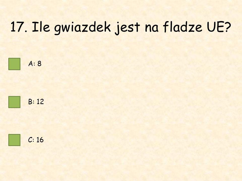 17. Ile gwiazdek jest na fladze UE A: 8 B: 12 C: 16