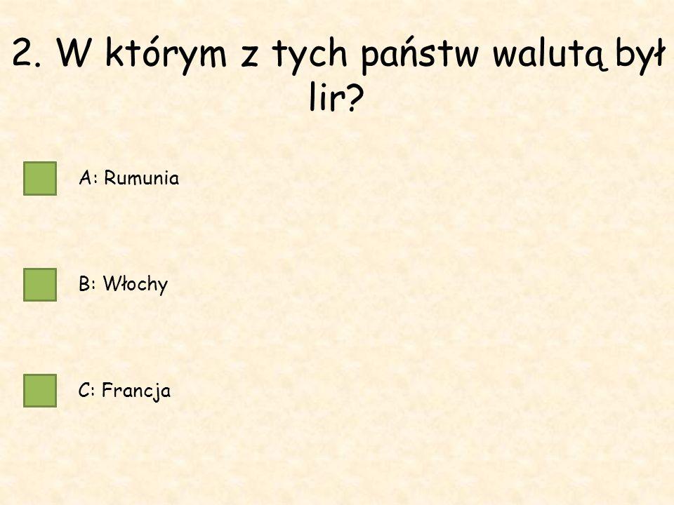 2. W którym z tych państw walutą był lir A: Rumunia B: Włochy C: Francja