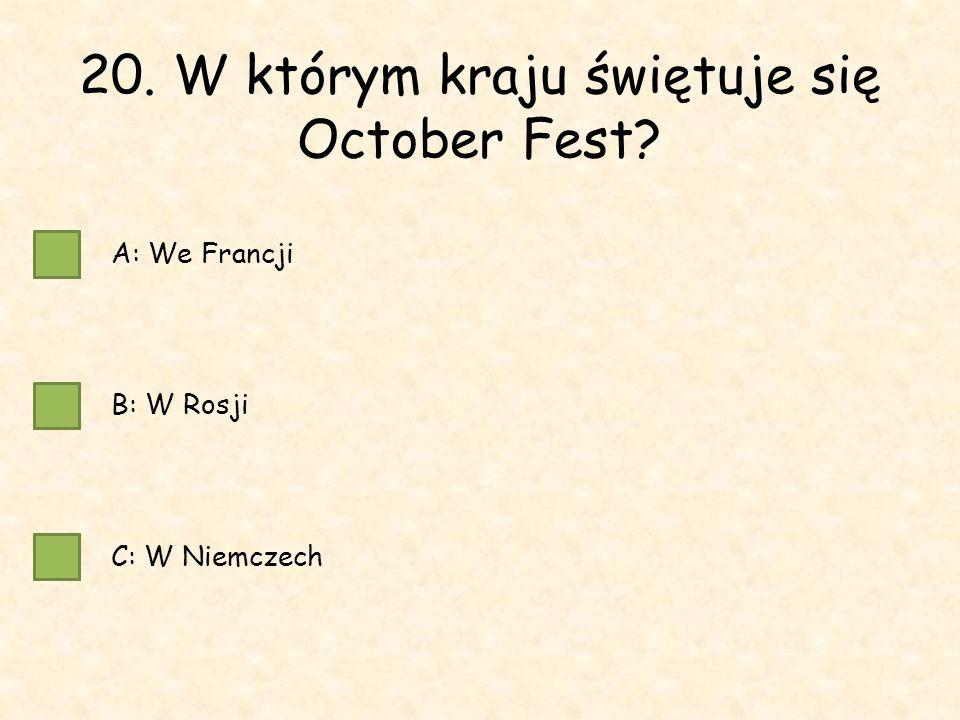 20. W którym kraju świętuje się October Fest A: We Francji B: W Rosji C: W Niemczech