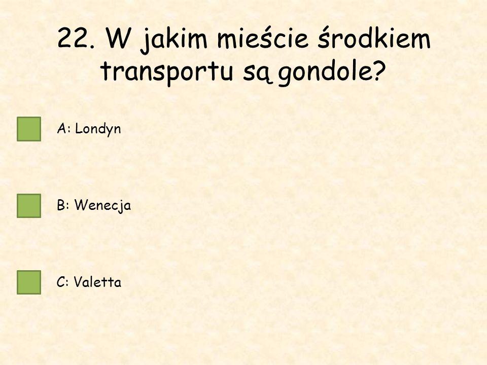 22. W jakim mieście środkiem transportu są gondole A: Londyn B: Wenecja C: Valetta