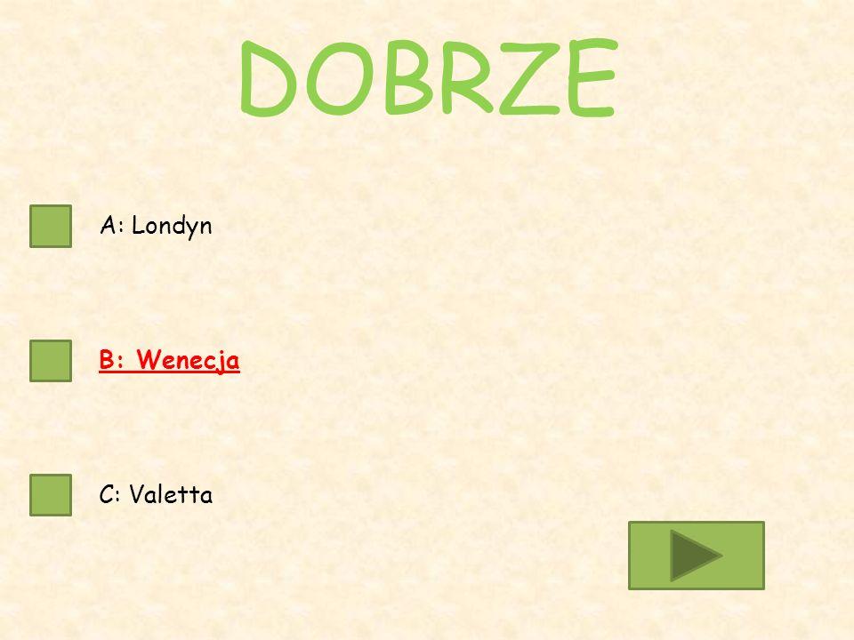 A: Londyn B: Wenecja C: Valetta DOBRZE