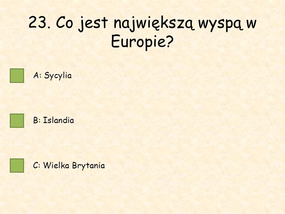 23. Co jest największą wyspą w Europie A: Sycylia B: Islandia C: Wielka Brytania