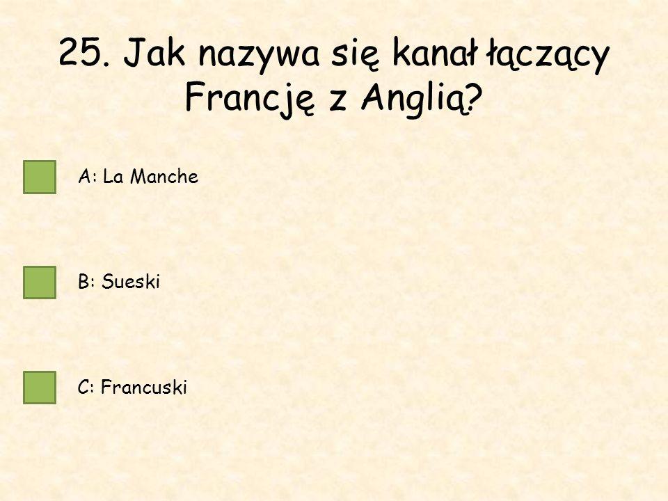 25. Jak nazywa się kanał łączący Francję z Anglią A: La Manche B: Sueski C: Francuski