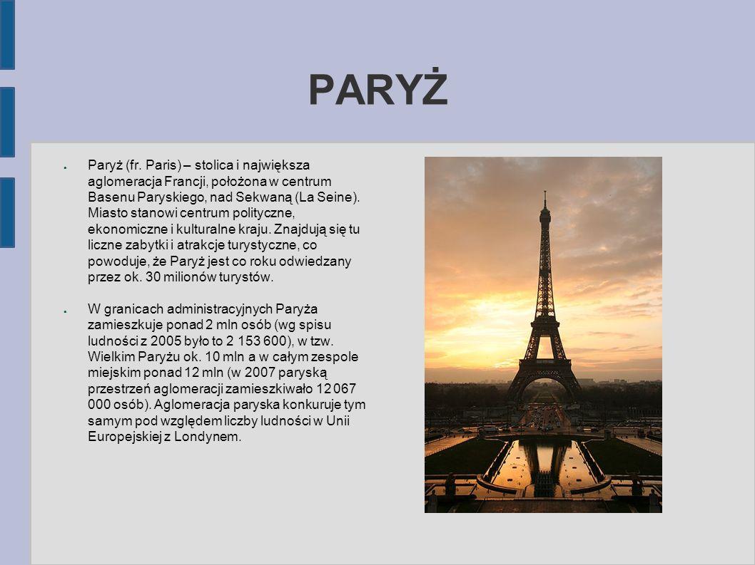 PARYŻ ● Paryż (fr. Paris) – stolica i największa aglomeracja Francji, położona w centrum Basenu Paryskiego, nad Sekwaną (La Seine). Miasto stanowi cen