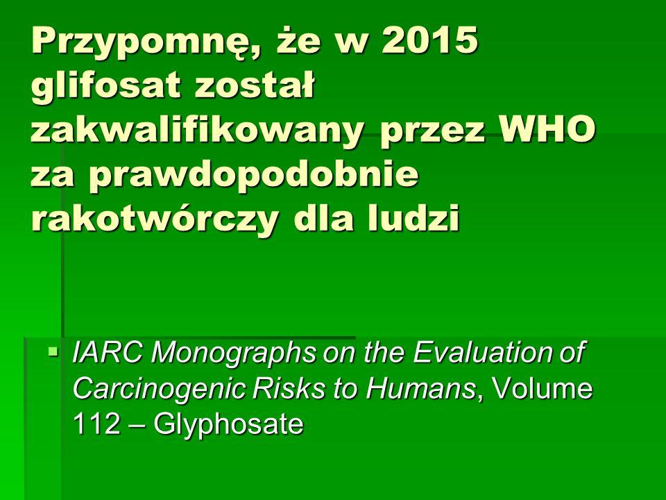 Przypomnę, że w 2015 glifosat został zakwalifikowany przez WHO za prawdopodobnie rakotwórczy dla ludzi  IARC Monographs on the Evaluation of Carcinogenic Risks to Humans, Volume 112 – Glyphosate