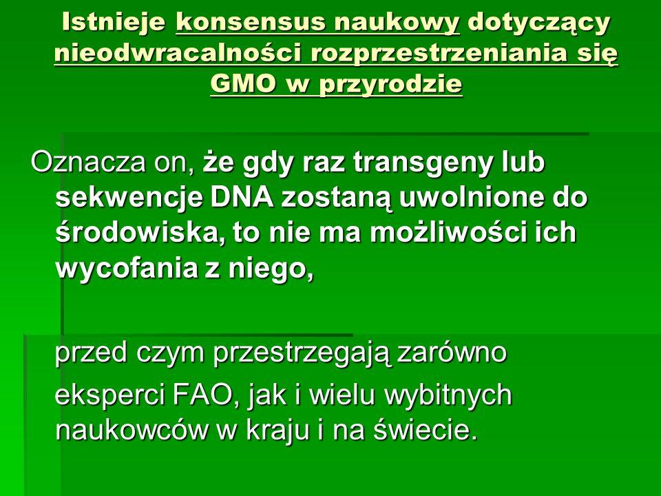Istnieje konsensus naukowy dotyczący nieodwracalności rozprzestrzeniania się GMO w przyrodzie Oznacza on, że gdy raz transgeny lub sekwencje DNA zostaną uwolnione do środowiska, to nie ma możliwości ich wycofania z niego, przed czym przestrzegają zarówno przed czym przestrzegają zarówno eksperci FAO, jak i wielu wybitnych naukowców w kraju i na świecie.