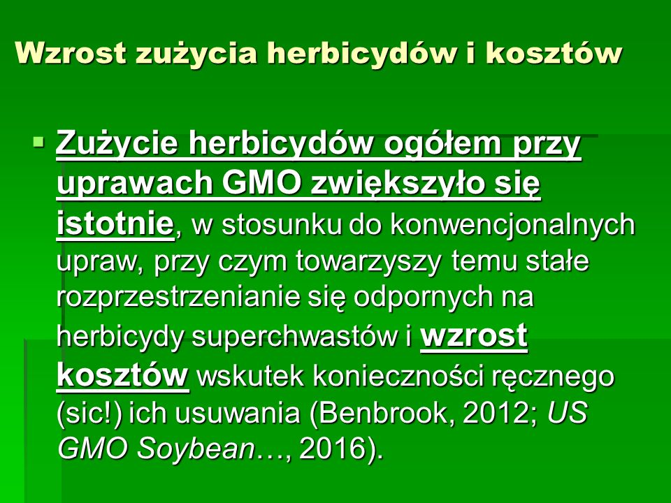 Wzrost zużycia herbicydów i kosztów  Zużycie herbicydów ogółem przy uprawach GMO zwiększyło się istotnie, w stosunku do konwencjonalnych upraw, przy czym towarzyszy temu stałe rozprzestrzenianie się odpornych na herbicydy superchwastów i wzrost kosztów wskutek konieczności ręcznego (sic!) ich usuwania (Benbrook, 2012; US GMO Soybean…, 2016).
