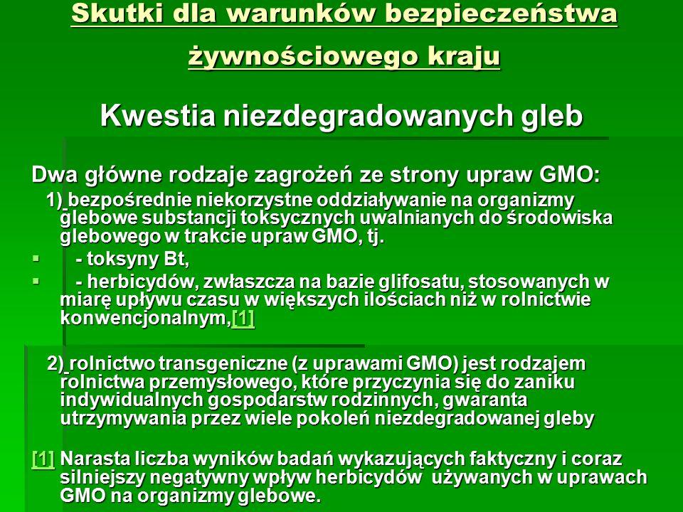 Skutki dla warunków bezpieczeństwa żywnościowego kraju Kwestia niezdegradowanych gleb Dwa główne rodzaje zagrożeń ze strony upraw GMO: 1) bezpośrednie niekorzystne oddziaływanie na organizmy glebowe substancji toksycznych uwalnianych do środowiska glebowego w trakcie upraw GMO, tj.