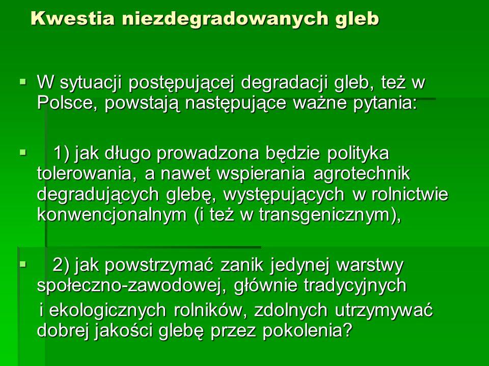 Kwestia niezdegradowanych gleb  W sytuacji postępującej degradacji gleb, też w Polsce, powstają następujące ważne pytania:  1) jak długo prowadzona będzie polityka tolerowania, a nawet wspierania agrotechnik degradujących glebę, występujących w rolnictwie konwencjonalnym (i też w transgenicznym),  2) jak powstrzymać zanik jedynej warstwy społeczno-zawodowej, głównie tradycyjnych i ekologicznych rolników, zdolnych utrzymywać dobrej jakości glebę przez pokolenia.